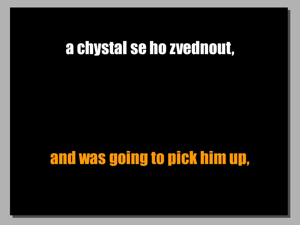 a chystal se ho zvednout, and was going to pick him up,
