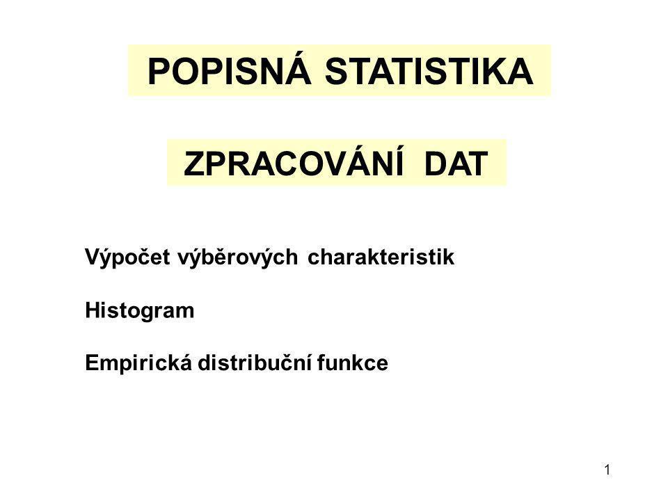 1 POPISNÁ STATISTIKA ZPRACOVÁNÍ DAT Výpočet výběrových charakteristik Histogram Empirická distribuční funkce