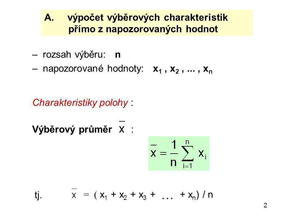 2 A. výpočet výběrových charakteristik přímo z napozorovaných hodnot – rozsah výběru: n – napozorované hodnoty: x 1, x 2,..., x n Charakteristiky polo