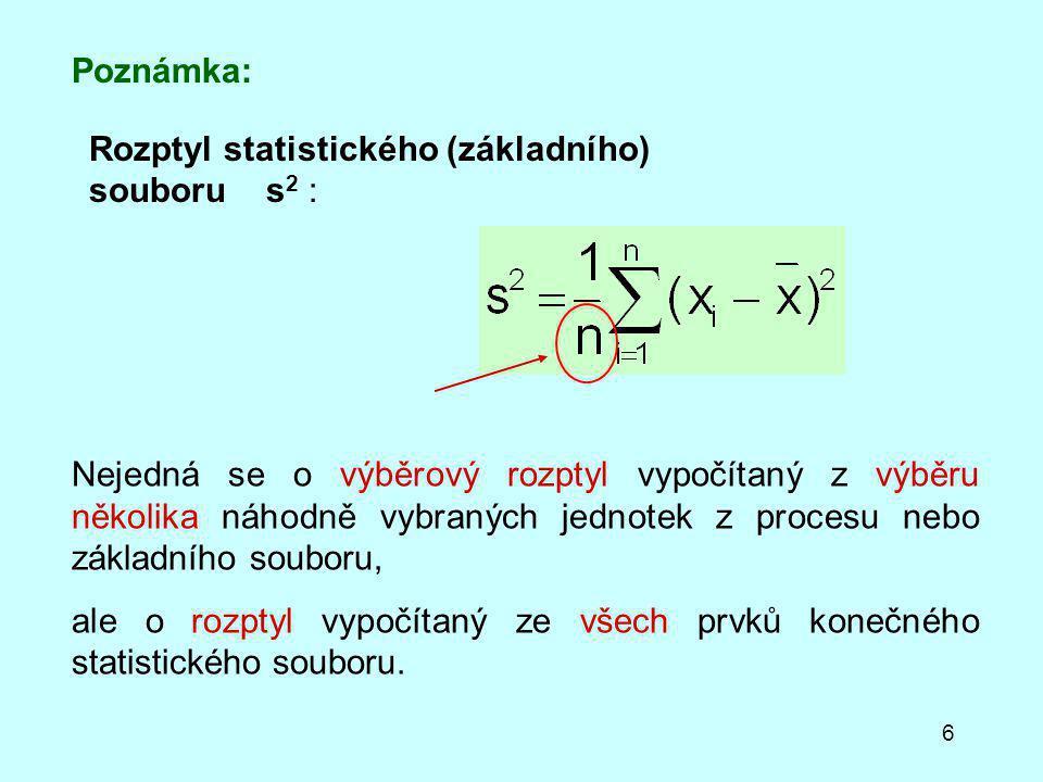 6 Rozptyl statistického (základního) souboru s 2 : Poznámka: Nejedná se o výběrový rozptyl vypočítaný z výběru několika náhodně vybraných jednotek z procesu nebo základního souboru, ale o rozptyl vypočítaný ze všech prvků konečného statistického souboru.