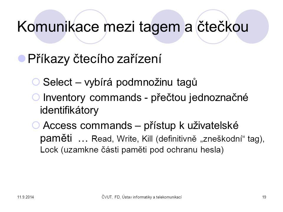 """11.9.2014ČVUT, FD, Ústav informatiky a telekomunikací19 Komunikace mezi tagem a čtečkou Příkazy čtecího zařízení  Select – vybírá podmnožinu tagů  Inventory commands - přečtou jednoznačné identifikátory  Access commands – přístup k uživatelské paměti … Read, Write, Kill (definitivně """"zneškodní tag), Lock (uzamkne části paměti pod ochranu hesla)"""