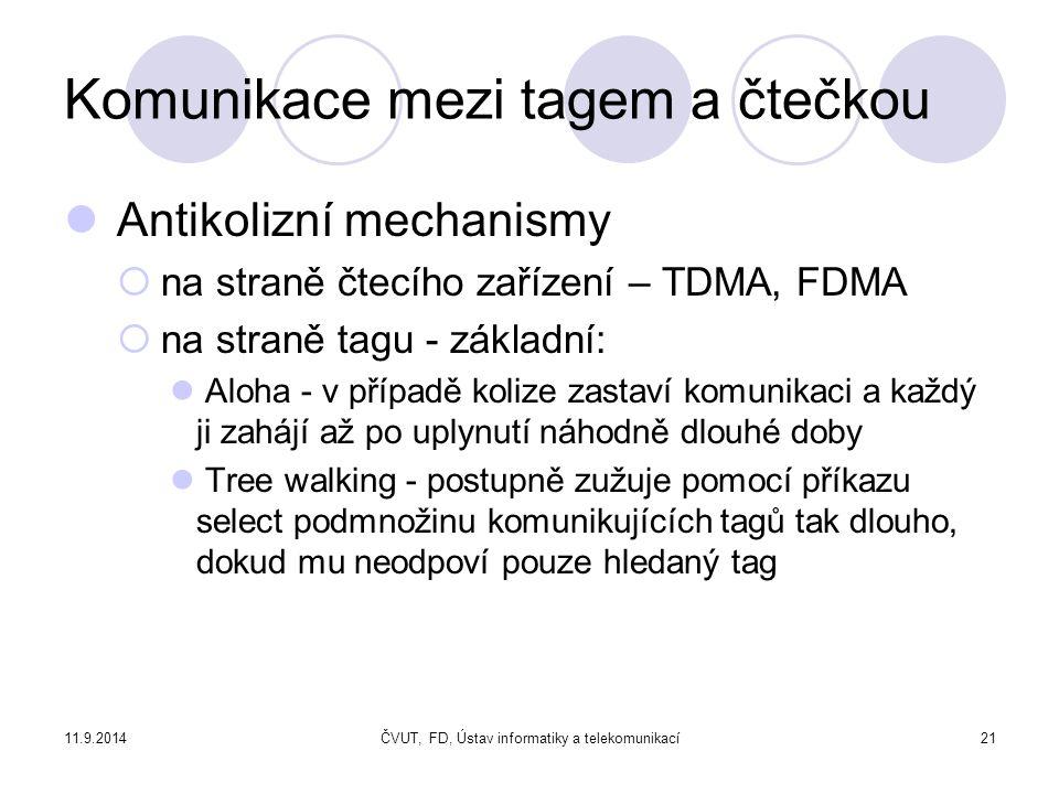 11.9.2014ČVUT, FD, Ústav informatiky a telekomunikací21 Komunikace mezi tagem a čtečkou Antikolizní mechanismy  na straně čtecího zařízení – TDMA, FDMA  na straně tagu - základní: Aloha - v případě kolize zastaví komunikaci a každý ji zahájí až po uplynutí náhodně dlouhé doby Tree walking - postupně zužuje pomocí příkazu select podmnožinu komunikujících tagů tak dlouho, dokud mu neodpoví pouze hledaný tag