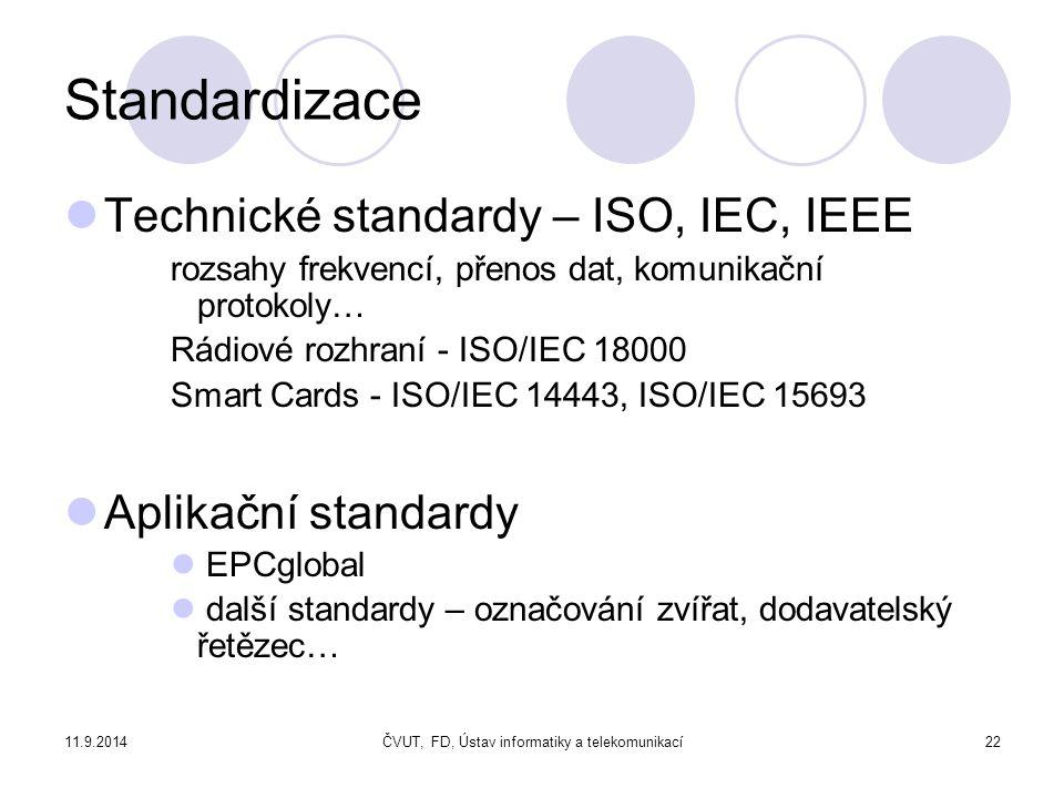 11.9.2014ČVUT, FD, Ústav informatiky a telekomunikací22 Standardizace Technické standardy – ISO, IEC, IEEE rozsahy frekvencí, přenos dat, komunikační protokoly… Rádiové rozhraní - ISO/IEC 18000 Smart Cards - ISO/IEC 14443, ISO/IEC 15693 Aplikační standardy EPCglobal další standardy – označování zvířat, dodavatelský řetězec…