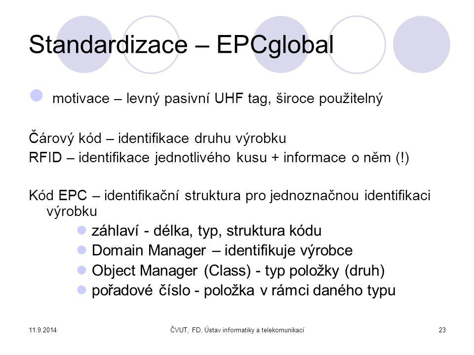 11.9.2014ČVUT, FD, Ústav informatiky a telekomunikací23 Standardizace – EPCglobal motivace – levný pasivní UHF tag, široce použitelný Čárový kód – identifikace druhu výrobku RFID – identifikace jednotlivého kusu + informace o něm (!) Kód EPC – identifikační struktura pro jednoznačnou identifikaci výrobku záhlaví - délka, typ, struktura kódu Domain Manager – identifikuje výrobce Object Manager (Class) - typ položky (druh) pořadové číslo - položka v rámci daného typu