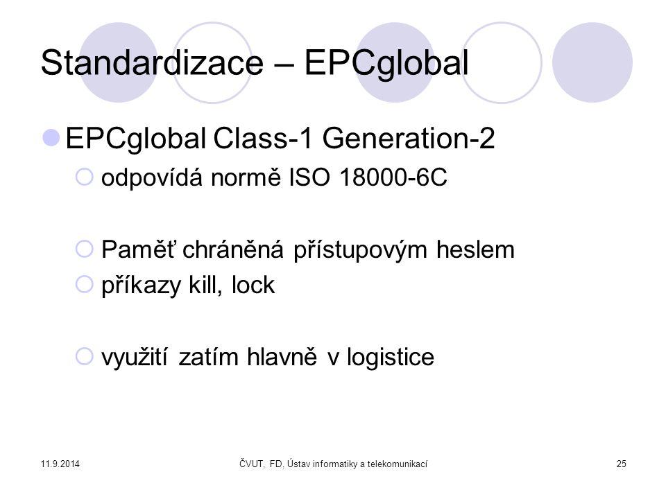 11.9.2014ČVUT, FD, Ústav informatiky a telekomunikací25 Standardizace – EPCglobal EPCglobal Class-1 Generation-2  odpovídá normě ISO 18000-6C  Paměť chráněná přístupovým heslem  příkazy kill, lock  využití zatím hlavně v logistice