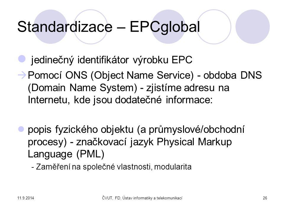 11.9.2014ČVUT, FD, Ústav informatiky a telekomunikací26 Standardizace – EPCglobal jedinečný identifikátor výrobku EPC  Pomocí ONS (Object Name Service) - obdoba DNS (Domain Name System) - zjistíme adresu na Internetu, kde jsou dodatečné informace: ● popis fyzického objektu (a průmyslové/obchodní procesy) - značkovací jazyk Physical Markup Language (PML) - Zaměření na společné vlastnosti, modularita