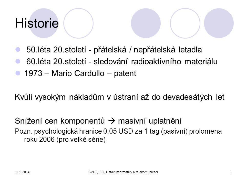 11.9.2014ČVUT, FD, Ústav informatiky a telekomunikací3 Historie 50.léta 20.století - přátelská / nepřátelská letadla 60.léta 20.století - sledování radioaktivního materiálu 1973 – Mario Cardullo – patent Kvůli vysokým nákladům v ústraní až do devadesátých let Snížení cen komponentů  masivní uplatnění Pozn.
