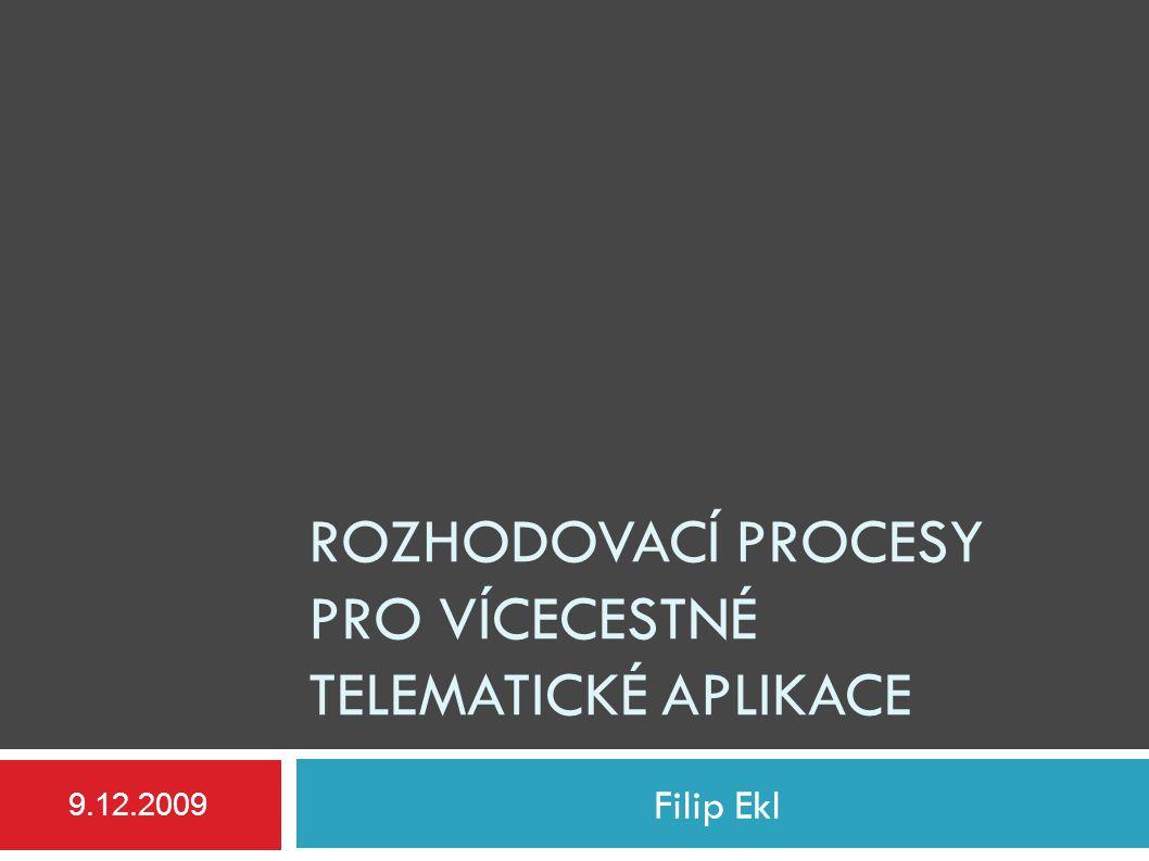 ROZHODOVACÍ PROCESY PRO VÍCECESTNÉ TELEMATICKÉ APLIKACE Filip Ekl 9.12.2009
