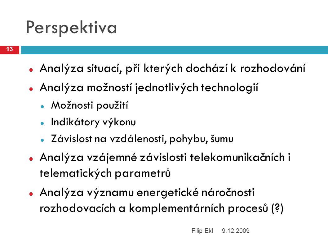 Perspektiva Analýza situací, při kterých dochází k rozhodování Analýza možností jednotlivých technologií Možnosti použití Indikátory výkonu Závislost na vzdálenosti, pohybu, šumu Analýza vzájemné závislosti telekomunikačních i telematických parametrů Analýza významu energetické náročnosti rozhodovacích a komplementárních procesů (?) 9.12.2009Filip Ekl 13