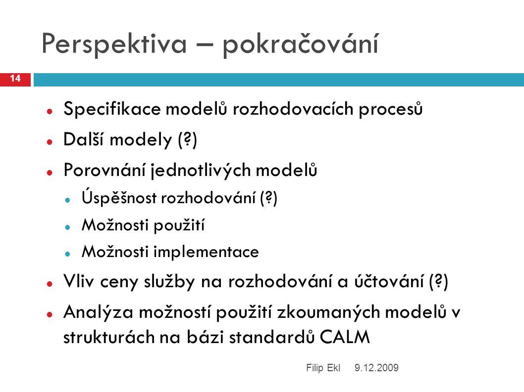 Perspektiva – pokračování Specifikace modelů rozhodovacích procesů Další modely (?) Porovnání jednotlivých modelů Úspěšnost rozhodování (?) Možnosti použití Možnosti implementace Vliv ceny služby na rozhodování a účtování (?) Analýza možností použití zkoumaných modelů v strukturách na bázi standardů CALM 9.12.2009Filip Ekl 14