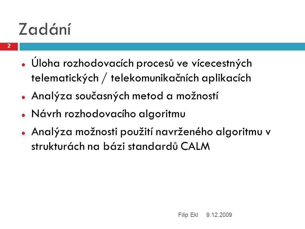 Zadání Úloha rozhodovacích procesů ve vícecestných telematických / telekomunikačních aplikacích Analýza současných metod a možností Návrh rozhodovacího algoritmu Analýza možnosti použití navrženého algoritmu v strukturách na bázi standardů CALM 9.12.2009 2 Filip Ekl