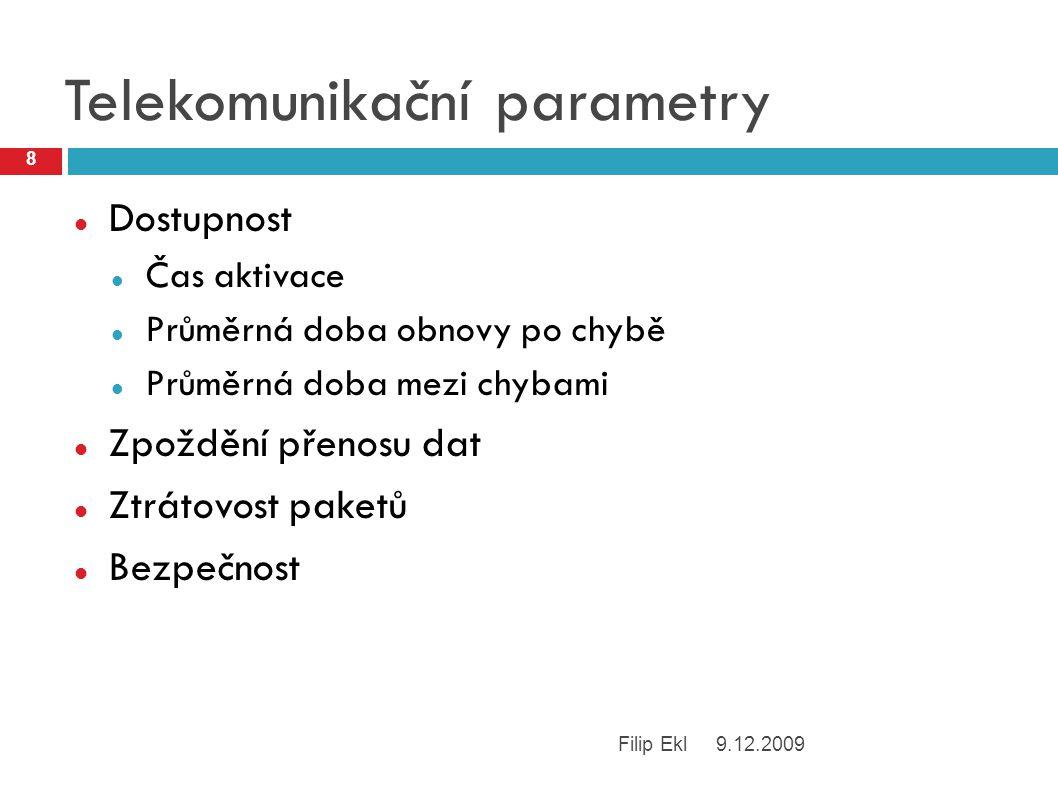 Telekomunikační parametry Dostupnost Čas aktivace Průměrná doba obnovy po chybě Průměrná doba mezi chybami Zpoždění přenosu dat Ztrátovost paketů Bezpečnost 9.12.2009 8 Filip Ekl