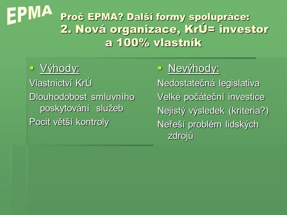 Proč EPMA? Další formy spolupráce: 2. Nová organizace, KrÚ= investor a 100% vlastník  Výhody: Vlastnictví KrÚ Dlouhodobost smluvního poskytování služ