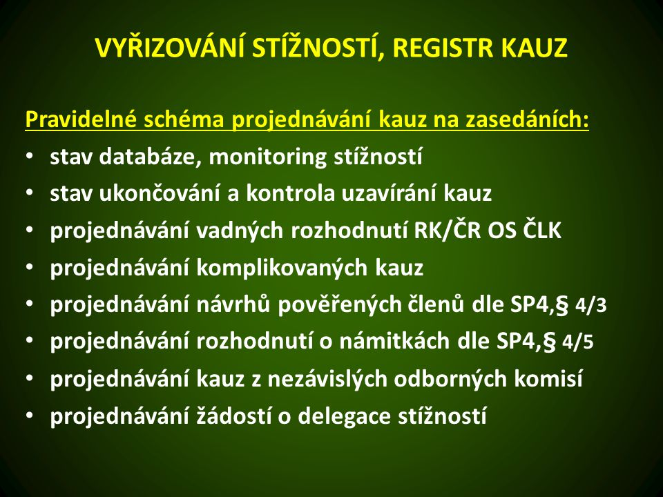 VYŘIZOVÁNÍ STÍŽNOSTÍ, REGISTR KAUZ Pravidelné schéma projednávání kauz na zasedáních: stav databáze, monitoring stížností stav ukončování a kontrola uzavírání kauz projednávání vadných rozhodnutí RK/ČR OS ČLK projednávání komplikovaných kauz projednávání návrhů pověřených členů dle SP4,§ 4/3 projednávání rozhodnutí o námitkách dle SP4, § 4/5 projednávání kauz z nezávislých odborných komisí projednávání žádostí o delegace stížností