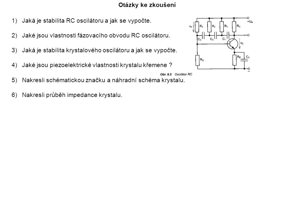 Otázky ke zkoušení 1)Jaká je stabilita RC oscilátoru a jak se vypočte. 2)Jaké jsou vlastnosti fázovacího obvodu RC oscilátoru. 3)Jaká je stabilita kry
