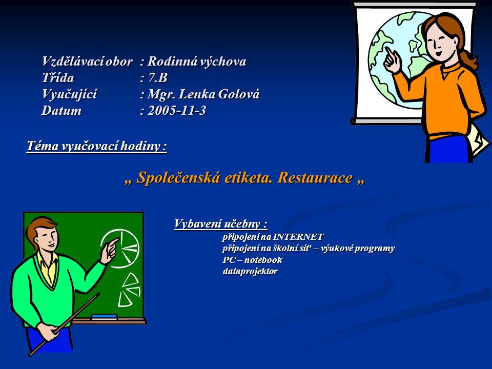 """Vzdělávací obor: Rodinná výchova Třída: 7.B Vyučující: Mgr. Lenka Golová Datum: 2005-11-3 Téma vyučovací hodiny : """" Společenská etiketa. Restaurace """""""