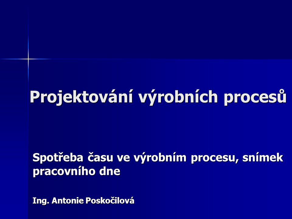 Projektování výrobních procesů Spotřeba času ve výrobním procesu, snímek pracovního dne Ing. Antonie Poskočilová