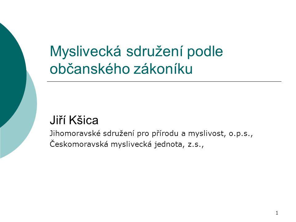 Myslivecká sdružení podle občanského zákoníku Jiří Kšica Jihomoravské sdružení pro přírodu a myslivost, o.p.s., Českomoravská myslivecká jednota, z.s.