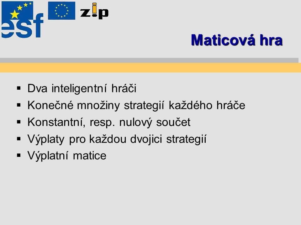 Maticová hra  Dva inteligentní hráči  Konečné množiny strategií každého hráče  Konstantní, resp. nulový součet  Výplaty pro každou dvojici strateg