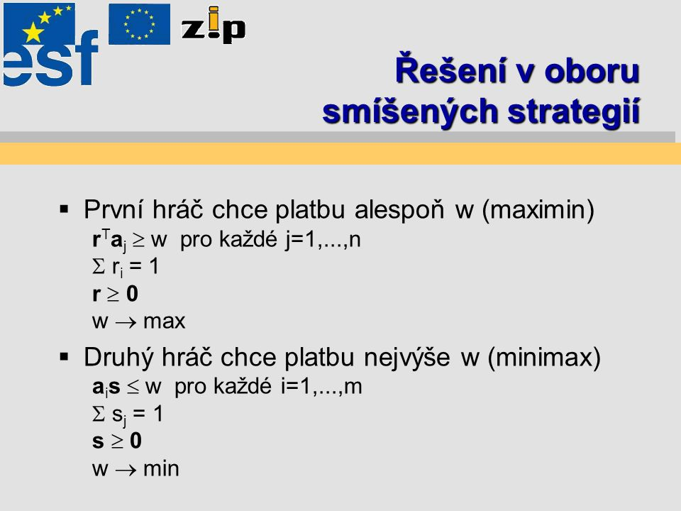 Řešení v oboru smíšených strategií  První hráč chce platbu alespoň w (maximin) r T a j  w pro každé j=1,...,n  r i = 1 r  0 w  max  Druhý hráč chce platbu nejvýše w (minimax) a i s  w pro každé i=1,...,m  s j = 1 s  0 w  min