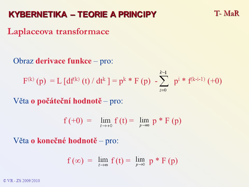T- MaR KYBERNETIKA – TEORIE A PRINCIPY Laplaceova transformace © VR - ZS 2009/2010 Obraz derivace funkce – pro: F (k) (p) = L [df (k) (t) / dt k ] = p