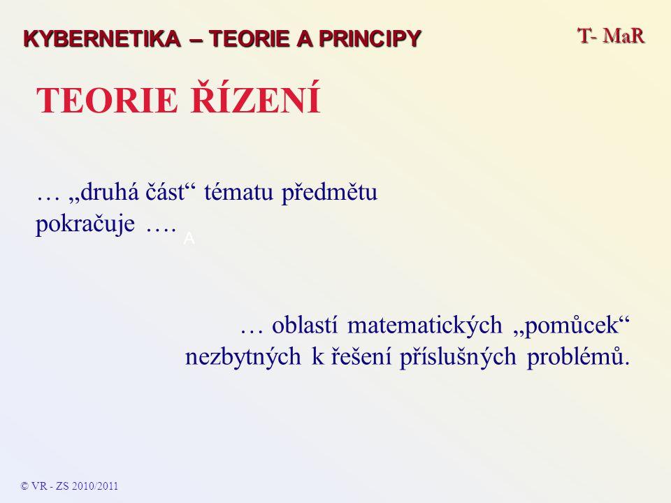 """T- MaR KYBERNETIKA – TEORIE A PRINCIPY TEORIE ŘÍZENÍ … """"druhá část"""" tématu předmětu pokračuje …. © VR - ZS 2010/2011 A … oblastí matematických """"pomůce"""