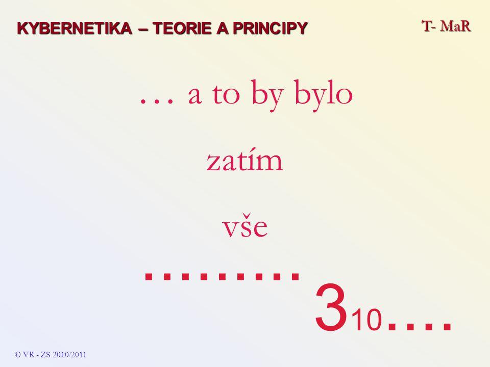 T- MaR © VR - ZS 2010/2011 … a to by bylo zatím vše......... KYBERNETIKA – TEORIE A PRINCIPY 3 10....