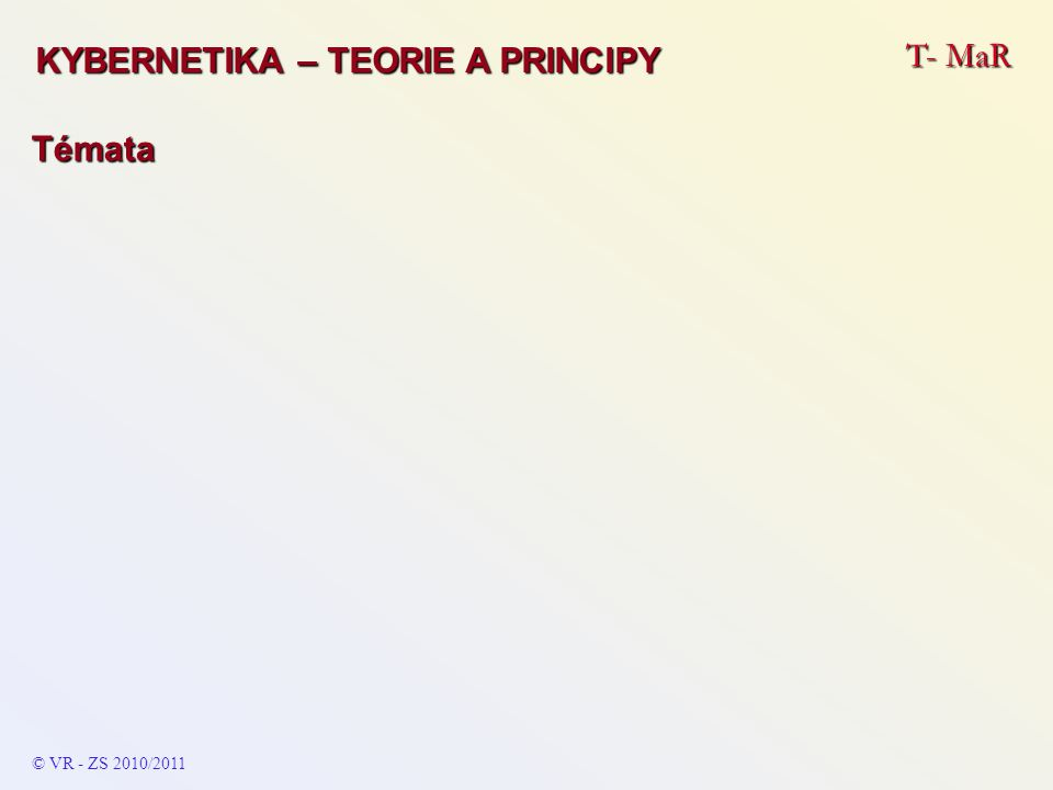 T- MaR © VR - ZS 2010/2011 Témata KYBERNETIKA – TEORIE A PRINCIPY