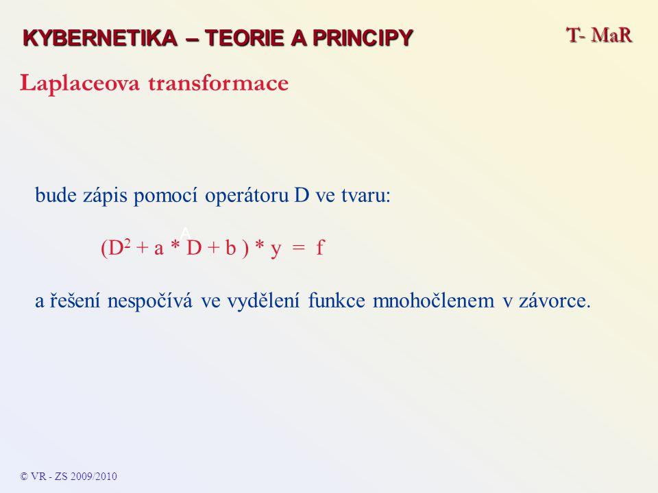 T- MaR KYBERNETIKA – TEORIE A PRINCIPY Laplaceova transformace © VR - ZS 2009/2010 Obraz derivace funkce – pro: F (k) (p) = L [df (k) (t) / dt k ] = p k * F (p) - p i * f (k-i-1) (+0) Věta o počáteční hodnotě – pro: f (+0) = f (t) = p * F (p) Věta o konečné hodnotě – pro: f (∞) = f (t) = p * F (p)