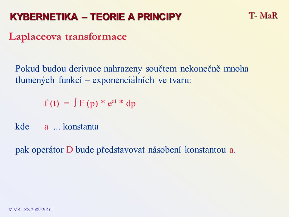 T- MaR KYBERNETIKA – TEORIE A PRINCIPY Laplaceova transformace © VR - ZS 2009/2010 Obraz integrálu funkce f (t) pro obraz F (p) – pak pro zpětnou transformaci bude platit: L [f (t) * dt ] = F (p) / p konvoluce obrazů – pro F 1 (p) a F 2 (p), které jsou obrazy funkcí f 1 (t) a f 2 (t) platí: F (p) = L [ f 1 (t) * f 2 (t) ] = F 1 (p) * F 2 (p) (kde !!.