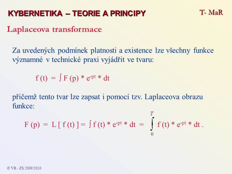 T- MaR KYBERNETIKA – TEORIE A PRINCIPY Laplaceova transformace © VR - ZS 2009/2010 A Za uvedených podmínek platnosti a existence lze všechny funkce vý