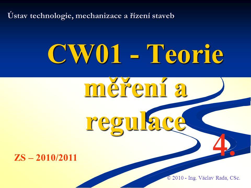 Ústav technologie, mechanizace a řízení staveb CW01 - Teorie měření a regulace © 2010 - Ing. Václav Rada, CSc. ZS – 2010/2011 4.