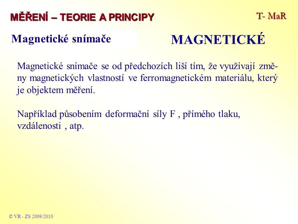 T- MaR MĚŘENÍ – TEORIE A PRINCIPY MAGNETICKÉ © VR - ZS 2009/2010 Lze je rozdělit například takto: - magnetoelastické - princip cívka - magnetický materiál - princip dvou cívek = vzájemná indukčnost - magnetoanizotropní - tenzometrické - s Wiedemannovým jevem - tepelné (využívají Curieho bod).