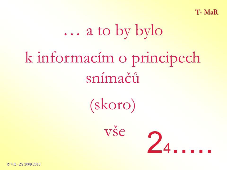 T- MaR © VR - ZS 2009/2010 … a to by bylo k informacím o principech snímačů (skoro) vše 2 4.....