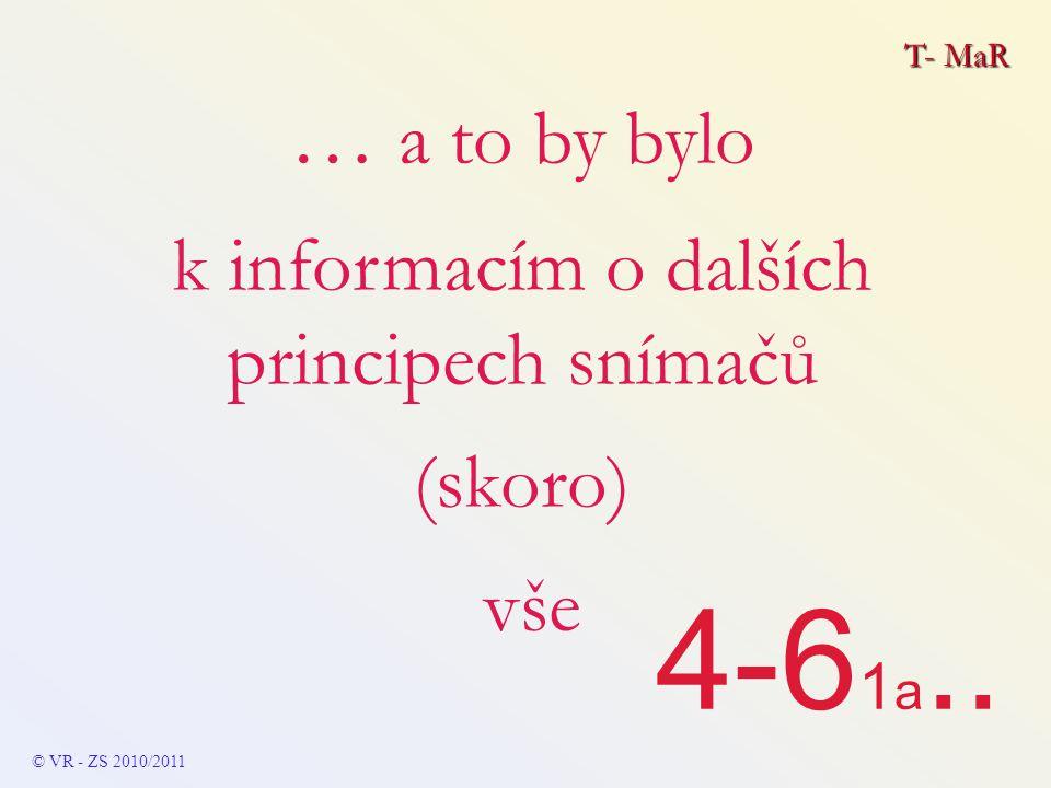 T- MaR © VR - ZS 2010/2011 … a to by bylo k informacím o dalších principech snímačů (skoro) vše 4-6 1 a..