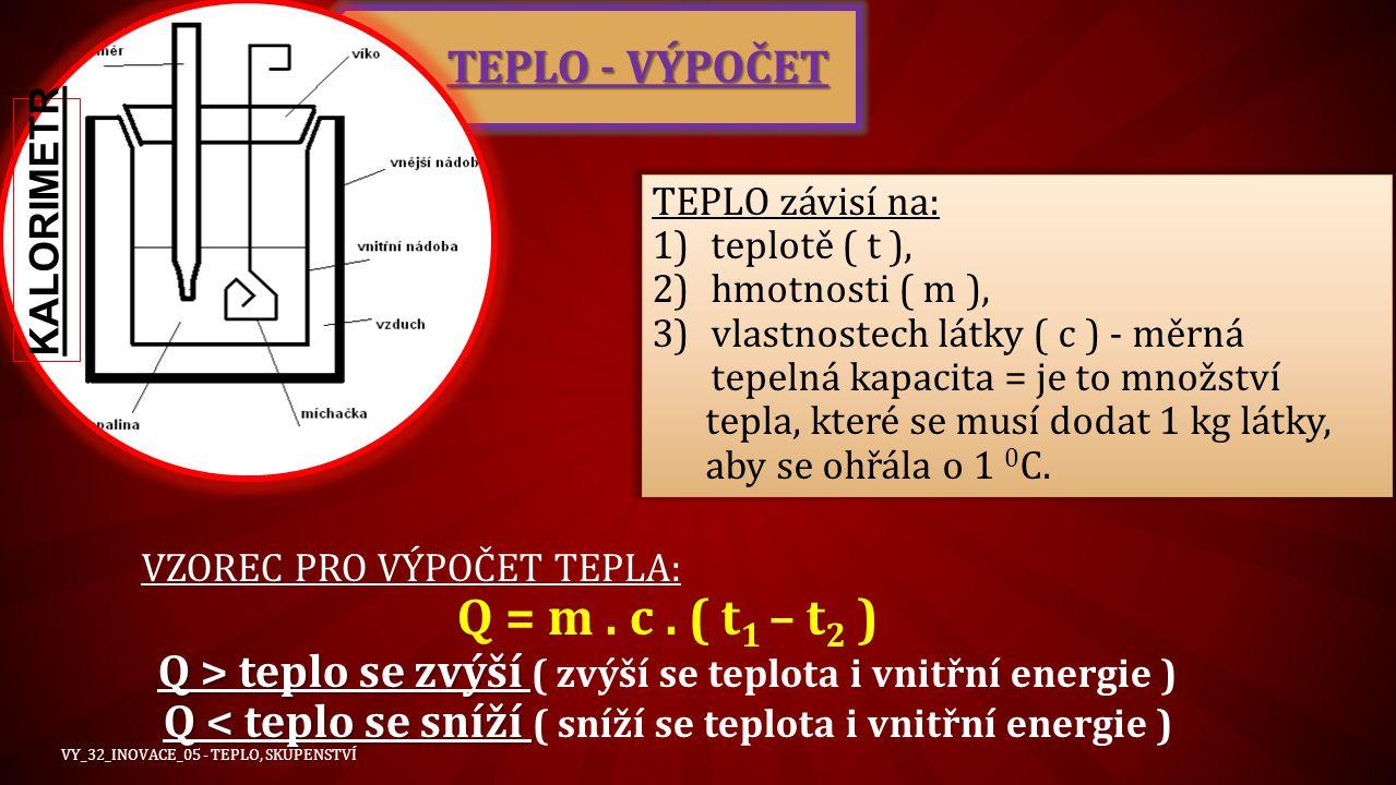 TEPLO - VÝPOČET TEPLO závisí na: 1)teplotě ( t ), 2)hmotnosti ( m ), 3)vlastnostech látky ( c ) - měrná tepelná kapacita = je to množství tepla, které