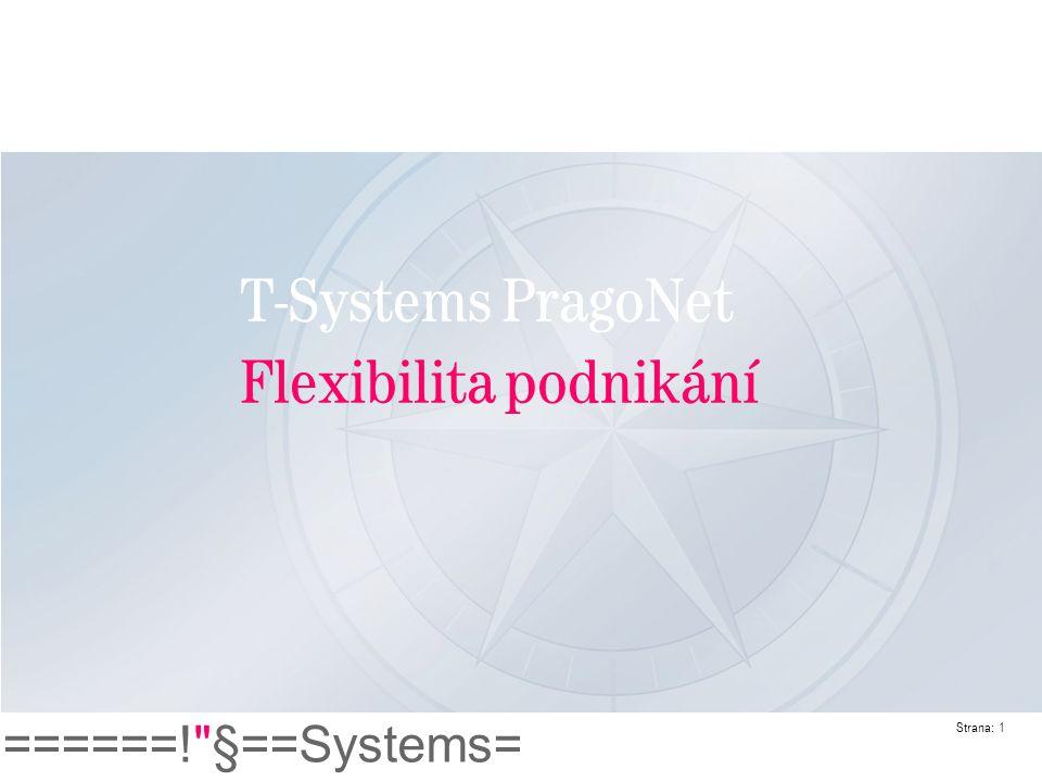 ======! §==Systems= Strana: 12 Přínos pro zákazníka Řešení T-Systems PragoNet Silný a stabilní metropolitní operátor v Praze s vynikající globální konektivitou Flexibilní poskytovatel řešení Komplexní nabídka ICT služeb od jediného dodavatele Jako dodavatel komplexního řešení poskytujeme pro IS Services Centre Prague: Redundantní ultra-širokopásmovou metropolitní síť Hlasové, datové služby a přístup k Internetu Mezinárodní propojení Správu infrastruktury T-Systems PragoNet S námi bude vaše podnikání flexibilní