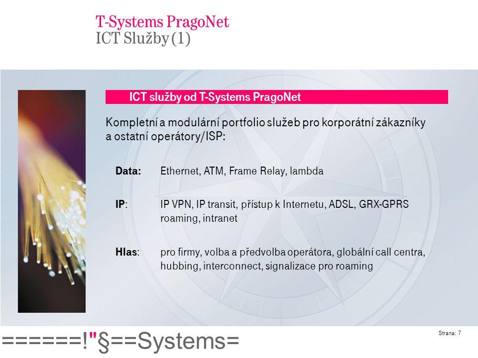 ======! §==Systems= Strana: 8 ICT služby od T-Systems PragoNet Telehouse/datacentrum : kolokace/housing/hosting virtuální a fyzický Služby s přidanou hodnotou : 1LS, 2LS, hlasové služby s přidanou hodnotou IT služby: hosting aplikací, služby s vysokou dostupností, outsourcing ITC integrace : komplexní projekty zahrnující integraci IT a telko služeb Jsme silní jak v lokálních, tak i globálních službách.