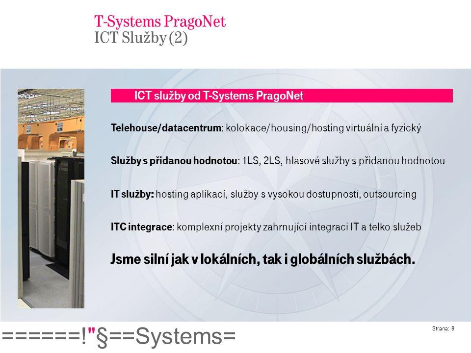 ======! §==Systems= Strana: 9 T-Systems PragoNet – Technologičtí partneři HW platforma : IBM, HP, SUN, Egenera Sítě : Cisco, HP IP/VoIP: Cisco, Alcatel, Lucent, Siemens Naší výhodou jsou znalosti a zkušenosti nezávislé na HW platformě.