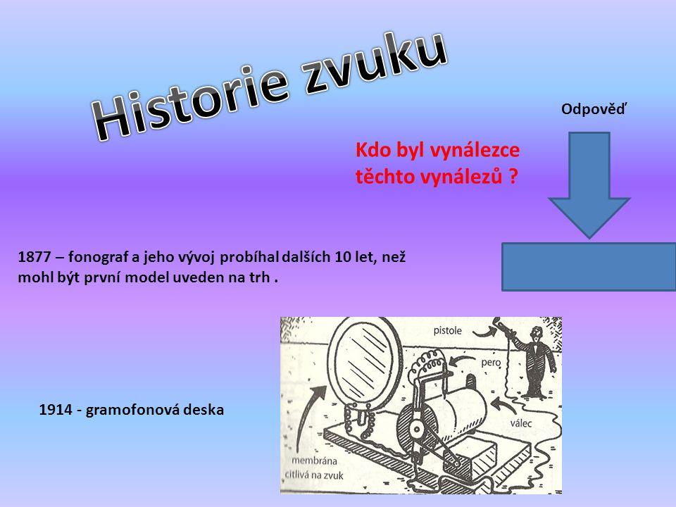 1877 – fonograf a jeho vývoj probíhal dalších 10 let, než mohl být první model uveden na trh. 1914 - gramofonová deska Kdo byl vynálezce těchto vynále