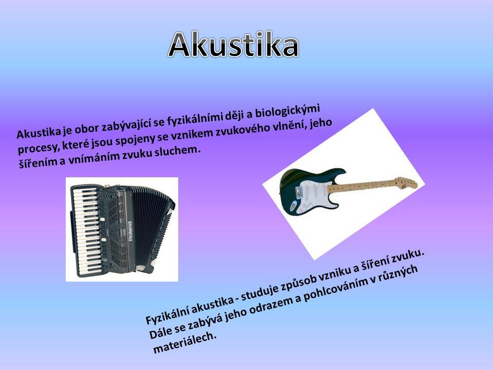Akustika je obor zabývající se fyzikálními ději a biologickými procesy, které jsou spojeny se vznikem zvukového vlnění, jeho šířením a vnímáním zvuku