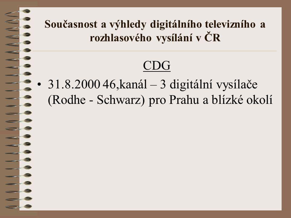 Současnost a výhledy digitálního televizního a rozhlasového vysílání v ČR CDG 31.8.2000 46,kanál – 3 digitální vysílače (Rodhe - Schwarz) pro Prahu a