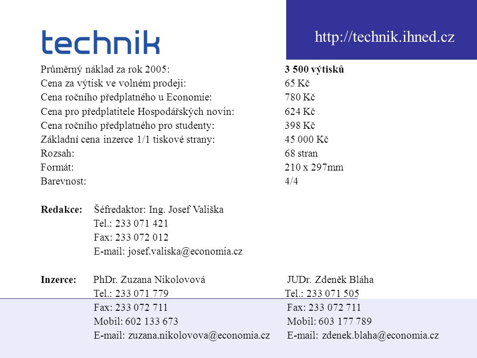 Economia a.s., Dobrovského 25, 170 55 Praha 7 Průměrný náklad za rok 2005: 3 500 výtisků Cena za výtisk ve volném prodeji: 65 Kč Cena ročního předplatného u Economie: 780 Kč Cena pro předplatitele Hospodářských novin: 624 Kč Cena ročního předplatného pro studenty: 398 Kč Základní cena inzerce 1/1 tiskové strany: 45 000 Kč Rozsah: 68 stran Formát: 210 x 297mm Barevnost: 4/4 Redakce: Šéfredaktor: Ing.