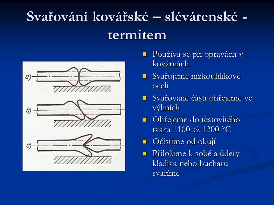 Svařování kovářské – slévárenské - termitem Používá se při opravách v kovárnách Svařujeme nízkouhlíkové oceli Svařované části ohřejeme ve výhních Ohřejeme do těstovitého tvaru 1100 až 1200 °C Očistíme od okují Přiložíme k sobě a údery kladiva nebo bucharu svaříme