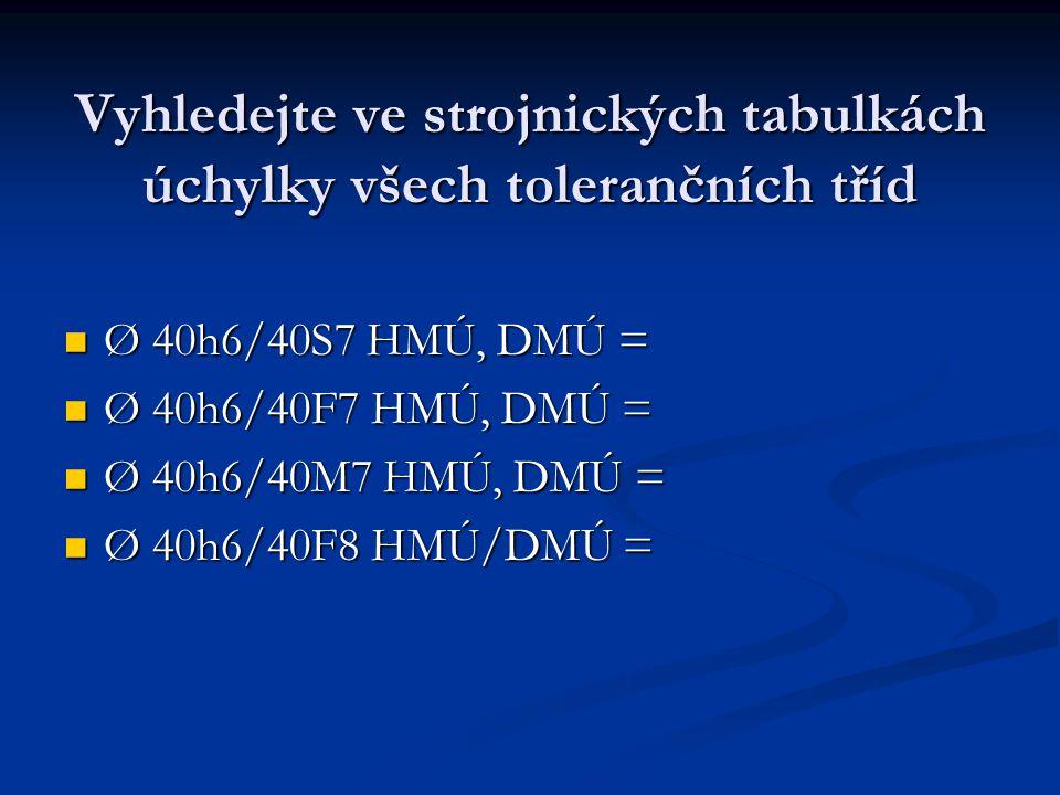 Vyhledejte ve strojnických tabulkách úchylky všech tolerančních tříd Ø 40h6/40S7 HMÚ, DMÚ = Ø 40h6/40S7 HMÚ, DMÚ = Ø 40h6/40F7 HMÚ, DMÚ = Ø 40h6/40F7