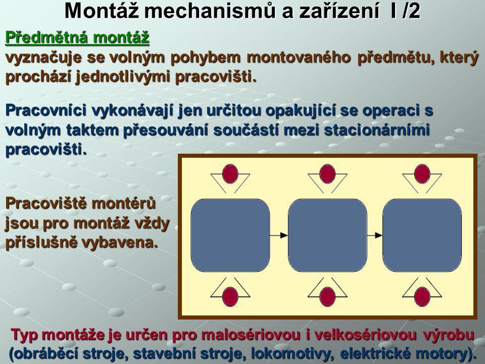 Montáž mechanismů a zařízení I /2 Předmětná montáž vyznačuje se volným pohybem montovaného předmětu, který prochází jednotlivými pracovišti. Pracovníc