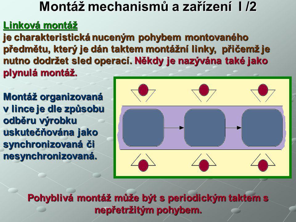 Montáž mechanismů a zařízení I /2 Linková montáž je charakteristická nuceným pohybem montovaného předmětu, který je dán taktem montážní linky, přičemž je nutno dodržet sled operací.