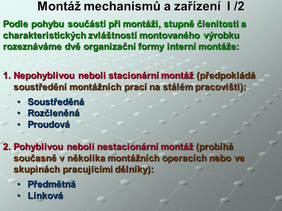 Montáž mechanismů a zařízení I /2 1.Nepohyblivou neboli stacionární montáž (předpokládá soustředění montážních prací na stálém pracovišti): SoustředěnáSoustředěná RozčleněnáRozčleněná ProudováProudová 2.Pohyblivou neboli nestacionární montáž (probíhá současně v několika montážních operacích nebo ve skupinách pracujícími dělníky): PředmětnáPředmětná LinkováLinková Podle pohybu součástí při montáži, stupně členitosti a charakteristických zvláštností montovaného výrobku rozeznáváme dvě organizační formy interní montáže: