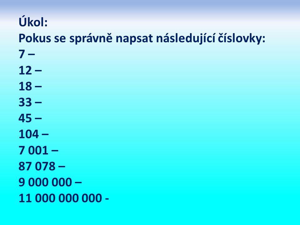 Úkol: Pokus se správně napsat následující číslovky: 7 – 12 – 18 – 33 – 45 – 104 – 7 001 – 87 078 – 9 000 000 – 11 000 000 000 -