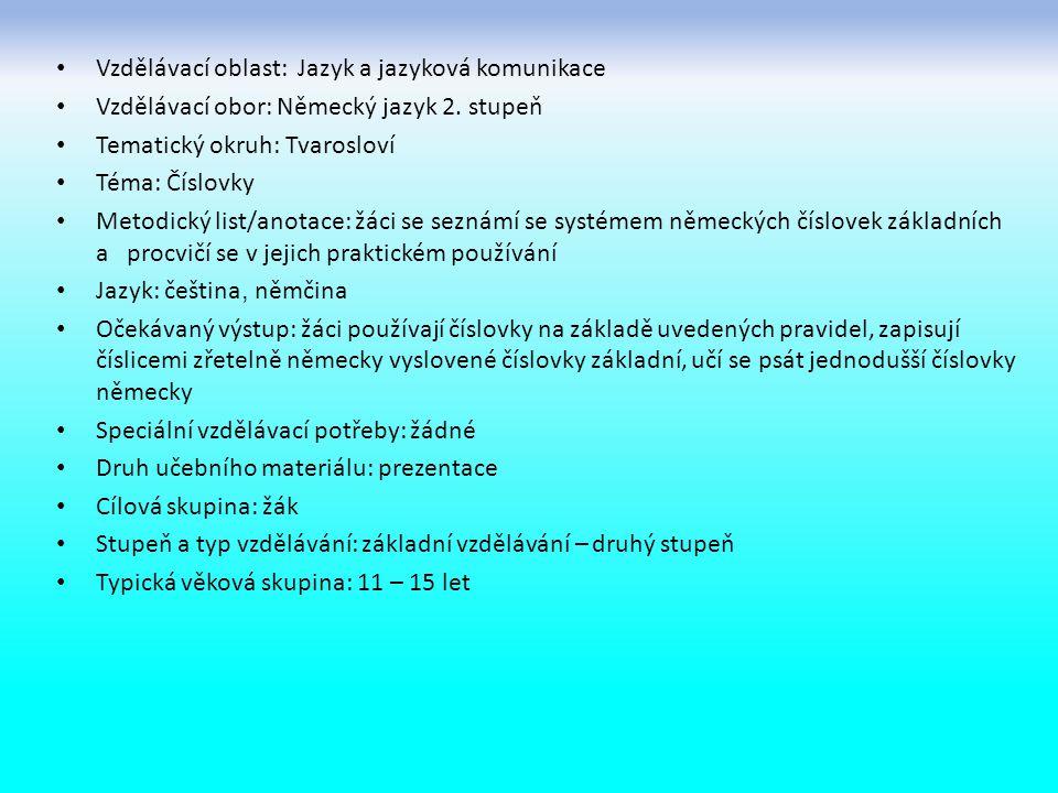 Vzdělávací oblast: Jazyk a jazyková komunikace Vzdělávací obor: Německý jazyk 2. stupeň Tematický okruh: Tvarosloví Téma: Číslovky Metodický list/anot